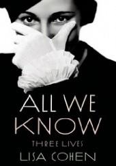 Okładka książki All We Know: Three Lives Lisa Cohen