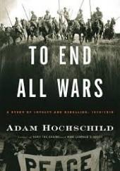Okładka książki TO END ALL WARS: A Story of Loyalty and Rebellion, 1914-1918 Adam Hochschild