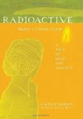 Okładka książki Radioactive: Marie & Pierre Curie, A Tale of Love & Fallout Lauren Redniss