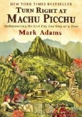 Okładka książki Right Turn at Machu Picchu. Rediscovering the Lost City One Step at a Time Mark Adams