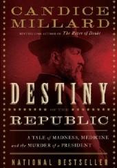 Okładka książki Destiny of the Republic. A Tale of Madness, Medicine and the Murder of a President Candice Millard