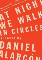 Okładka książki At Night We Walk in Circles Daniel Alarcón