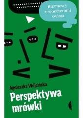Okładka książki Perspektywa mrówki. Rozmowy z reporterami świata Agnieszka Wójcińska