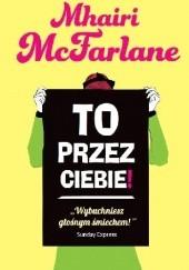 Okładka książki To przez ciebie! Mhairi McFarlane