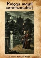 Okładka książki Księga magii ceremonialnej wraz z czarostwem i nekromancją Arthur Edward Waite