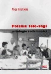Okładka książki Polskie tele-sagi. Mitologie rodzinności Alicja Kisielewska
