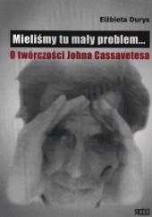 Okładka książki Mieliśmy tu mały problem... O twórczości Johna Cassavetesa Elżbieta Durys