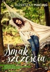 Okładka książki Smak szczęścia, czyli o dietach, pielęgnacji urody w zgodzie z naturą i szukaniu piękna w sobie Agnieszka Maciąg