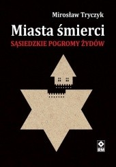 Okładka książki Miasta śmierci. Sąsiedzkie pogromy Żydów Mirosław Tryczyk