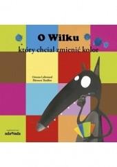 Okładka książki O Wilku, który chciał zmienić kolor Orianne Lallemand