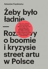 Okładka książki Żeby było ładnie. Rozmowy o boomie i kryzysie street artu w Polsce Sebastian Frąckiewicz