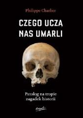 Okładka książki Czego uczą nas umarli. Patolog na tropie zagadek historii Philippe Charlier
