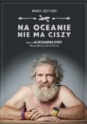 Okładka książki Na oceanie nie ma ciszy. Biografia Aleksandra Doby, który przepłynął kajakiem Atlantyk Dominik Szczepański