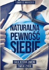 Okładka książki Naturalna pewność siebie. Siła, która zmieni Twoje życie Tomasz Marzec