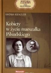 Okładka książki Kobiety w życiu marszałka Piłsudskiego Iwona Kienzler
