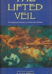 Okładka książki The Lifted Veil. The Book of Fantastic Literature by Women. 1800--World War II Virginia Woolf, Harriet Beecher Stowe, Charlotte Brontë, Mary Shelley, Edith Wharton, Mary E. Wilkins Freeman, George Eliot, Karen Blixen, Louisa May Alcott, Elizabeth Gaskell, L.T. Meade, Edith Nesbit, Willa Cather, Katherine Mansfield, Charlotte Perkins Gilman, Amelia Edwards, May Sinclair, Gertrude Atherton, Marie Belloc Lowndes, C.L. Moore, Christina Stead, Margery Lawrence, Margaret Oliphant, A. Susan Williams, Sarah Wilkinson, Harriet Prescott Spofford, Elizabeth Stuart Phelps, Rhoda Broughton, Florence Marryat, Mary Louisa Molesworth, Olive Schreiner, Charlotte Riddell Riddell, Alice Perrin, Rokeya Sakhawat Hossain, Ann Bridge