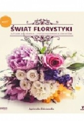 Okładka książki Świat florystyki. Sztuka układania i fotografowania kwiatów Agnieszka Zakrzewska