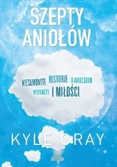 Okładka książki Szepty aniołów. Niesamowite historie o anielskim wsparciu i miłości Kyle Gray
