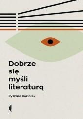 Okładka książki Dobrze się myśli literaturą Ryszard Koziołek