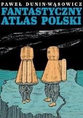 Okładka książki Fantastyczny Atlas Polski Paweł Dunin-Wąsowicz