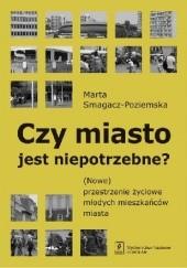 Okładka książki Czy miasto jest niepotrzebne? (Nowe) przestrzenie życiowe młodych mieszkańców Marta Smagacz-Poziemska