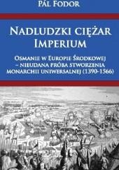 Okładka książki Nadludzki ciężar Imperium. Osmanie w Europie Środkowej – nieudana próba stworzenia monarchii uniwersalnej (1390-1566) Pál Fodor