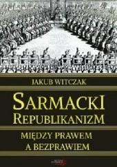 Okładka książki Sarmacki republikanizm między prawem a bezprawiem Jakub Witczak