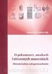 Okładka książki O pokarmach, smakach i utraconych znaczeniach. Historia kultury sub specie culinaria Katarzyna Łeńska-Bąk