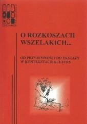 Okładka książki O rozkoszach wszelakich... Od przyjemności do ekstazy w kontekstach kultury Katarzyna Łeńska-Bąk,Magdalena Sztandara