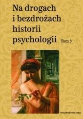 Okładka książki Na drogach i bezdrożach historii psychologii. Tom 3 Teresa Rzepa,Cezary W. Domański