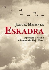 Okładka książki Eskadra. Opowieść o wojnie polsko-sowieckiej 1920 r Janusz Meissner