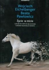 Okładka książki Życie w micie, czyli jak nie trafić do raju na kredyt i odnaleźć harmonię ze światem Wojciech Eichelberger,Beata Pawłowicz