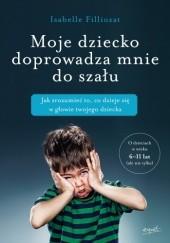 Okładka książki Moje dziecko doprowadza mnie do szału. Jak zrozumieć to, co dzieje się w głowie twojego dziecka Isabelle Filliozat