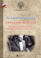 Okładka książki Zwyczajny bohater. Życie i działalność Henryka Bąka (1930-1998) Grzegorz Łeszczyński