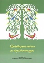 Okładka książki Lubelska pieśń ludowa na tle porównawczym Jerzy Bartmiński,Beata Maksymiuk-Pacek