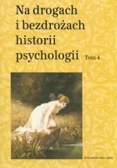 Okładka książki Na drogach i bezdrożach historii psychologii. Tom 4 Teresa Rzepa,Cezary W. Domański