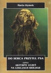 Okładka książki Do serca przytul psa, czyli aktywny uczeń na lekcjach biologii Marta Dymek