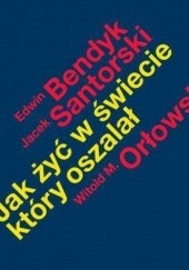 Okładka książki Jak żyć w świecie, który oszalał Jacek Santorski,Witold Orłowski,Edwin Benedykt