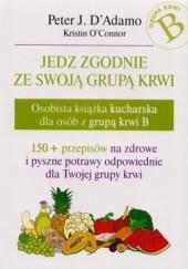 Okładka książki Jedz zgodnie ze swoją grupą krwi. Osobista książka kucharska dla osób z grupą krwi B Peter J. D'Adamo,Kristin O'Connor