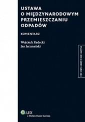 Okładka książki Ustawa o międzynarodowym przemieszczaniu odpadów. Komentarz Wojciech Radecki,Jan Jerzmański