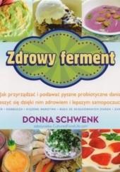 Okładka książki Zdrowy ferment. Jak przyrządzać i podawać pyszne probiotyczne dania i cieszyć się dzięki nim zdrowiem i lepszym samopoczuciem Donna Schwenk