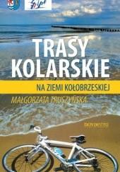 Okładka książki Trasy Kolarskie na ziemi Kołobrzeskiej Małgorzata Truszyńska