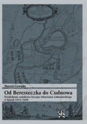 Okładka książki Od Beresteczka do Cudnowa. Działalność wojskowa Jerzego Sebastiana Lubomirskiego w latach 1651 - 1660 Marcin Gawęda