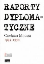 Okładka książki Raporty dyplomatyczne Czesława Miłosza 1945-1950 Czesław Miłosz