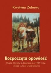 Okładka książki Rozpoczęta opowieść. Polska literatura dziecięca po 1989 roku wobec kultury współczesnej Krystyna Zabawa