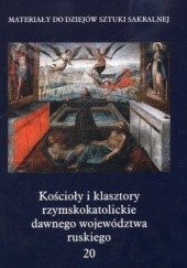 Okładka książki Kościoły i klasztory rzymskokatolickie dawnego województwa ruskiego. Część 1. Tom 20