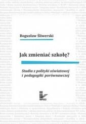 Okładka książki Jak zmieniać szkołę? Studia z polityki oświatowej i pedagogiki porównawczej Bogusław Śliwerski
