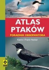 Okładka książki Atlas ptaków. Poradnik obserwatora Katrin Hecker,Frank Hecker