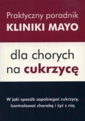 Okładka książki Praktyczny poradnik Kliniki Mayo dla chorych na cukrzycę. W jaki sposób zapobiegać cukrzycy, kontrolować chorobę i żyć z nią