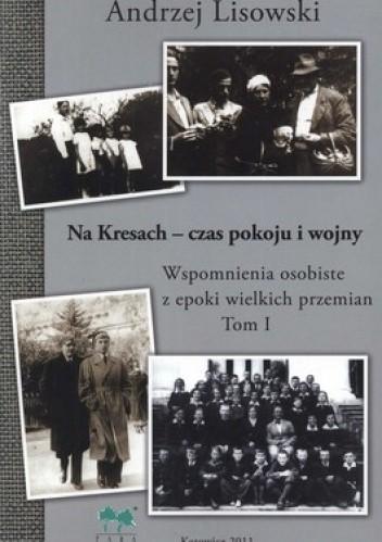 Okładka książki Na Kresach. Czas pokoju i wojny. Wspomnienia osobiste z epoki wielkich przemian t. I Andrzej Lisowski